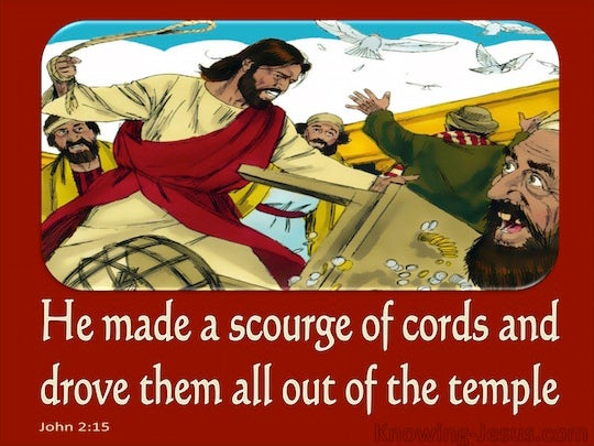 John 2:15 And He made a scourge of cords, and drove them ...