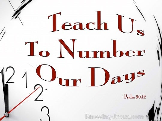 Psalm 90:12 So teach us to number our days,That we may present to ...